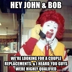 Ronald Mcdonald Call - Hey John & BOb We're looking for a couple replacements, & I heard you guys were highly qualified