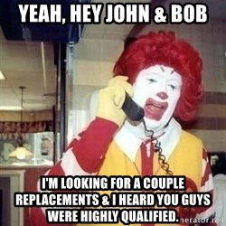 Ronald Mcdonald Call - Yeah, Hey John & BOb I'm looking for a couple replacements & I heard you guys were highly qualified.