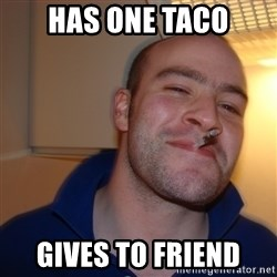Good Guy Greg - Has one taco Gives to friend