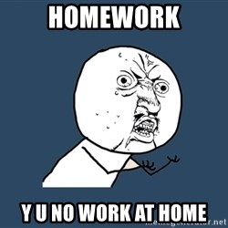 Y U No - Homework Y u no work at home