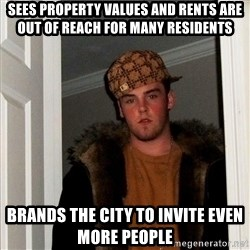 Scumbag Steve - Sees property values and Rents are out of reach for many residents Brands the city to Invite even more people