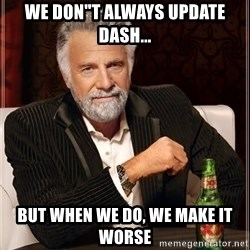 """The Most Interesting Man In The World - WE DON""""T always UPDATE DASH... BUT WHEN WE DO, WE MAKE IT WORSE"""