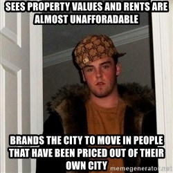 Scumbag Steve - Sees property values and rents are almost unafforadable Brands the city to move in people that have been priCed out of their own city