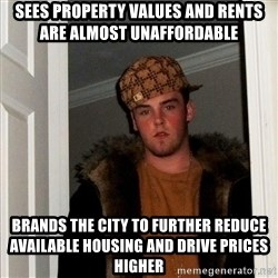 Scumbag Steve - Sees property values and rents are almost unaffordable  Brands the city to further reduce available housing and drive prices higher