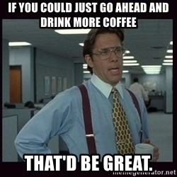 Yeeah..If you could just go ahead and...etc - If you could just go ahead and drink more coffee That'd be great.