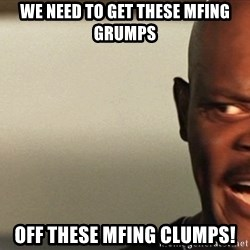 Snakes on a plane Samuel L Jackson - We need to get these mfing grumps Off these mfing clumps!