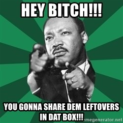 Martin Luther King jr.  - Hey Bitch!!! You gonna share dem leftovers in dat box!!!