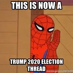 Psst spiderman - This is now a Trump 2020 Election thread