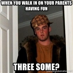 Scumbag Steve - When you walk in on your parents having fun Three SOME?