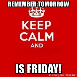 Keep Calm 2 - Remember tomorrow is friday!