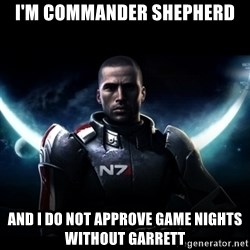Mass Effect - I'm Commander Shepherd And I do not approve game nights without Garrett