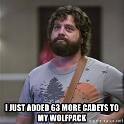Alan Hangover -  I just added 63 more cadets to my wolfpack
