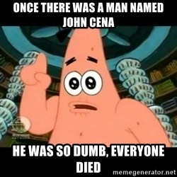 ugly barnacle patrick - ONCE THERE WAS A MAN NAMED JOHN CENA HE WAS SO DUMB, EVERYONE DIED