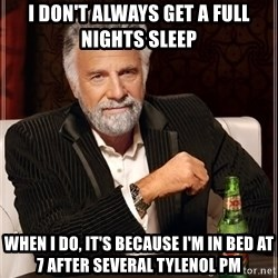 The Most Interesting Man In The World - I don't always get a full nights sleep When i do, it's because I'm in bed at 7 after several Tylenol PM