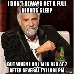The Most Interesting Man In The World - I don't always get a full nights sleep But when i do I'm in bed at 7 after several Tylenol pm