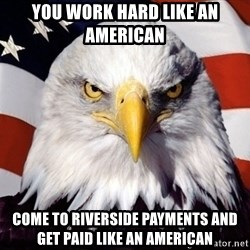 American Pride Eagle - You work hard like an american Come to Riverside Payments and get paid like an american