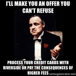The Godfather - I'll make you an offer you can't refuse Process your credit cards with riverside or pay the consequences of higher fees