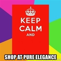 Keep calm and -  shop at pure Elegance