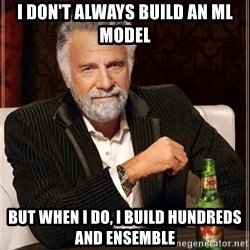 The Most Interesting Man In The World - I don't always build an ml model But When I do, I build hundreds and ensemble