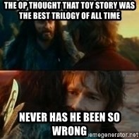 Never Have I Been So Wrong - The op thought that toy story was the beSt trilogy of all time Never has he been so wrong