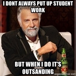 The Most Interesting Man In The World - i dont always put up student work but when I do it's outsanding