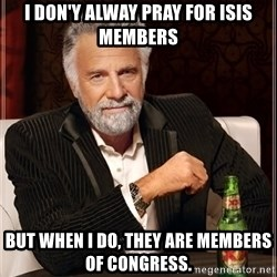 The Most Interesting Man In The World - I don'y alway pray for ISIS members but when I do, they are members of congress.
