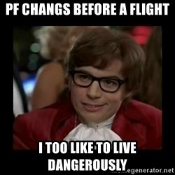 Dangerously Austin Powers - PF CHANGS BEFORE A FLIGHt I TOO like to live dangerously
