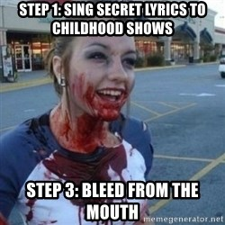Scary Nympho - step 1: sing secret lyrics to childhood shows Step 3: Bleed from the mouth