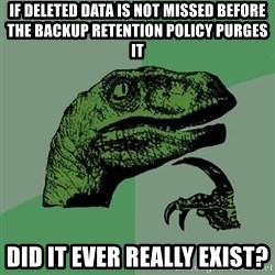 Raptor - if deleted data is not missed before the backup retention policy purges it did it ever really exist?