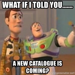 X, X Everywhere  - What if i told you....... a new catalogue is coming?