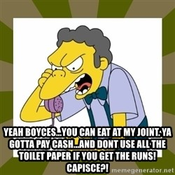 Moe Szyslak -  Yeah boyces...you can eat at My joinT. Ya goTta pay cash...and dont use all the toilet paper if you get the runs! Capisce?!