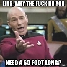 Picard Wtf - EINS, WHY THE FUCK DO YOU NEED a $5 FOOT LONG?