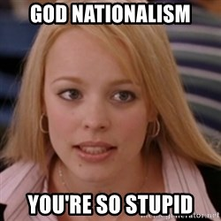 mean girls - God nationalism You're so stupid