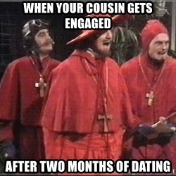 spanish inquisition - When your cousin gets engaged After two months of dating