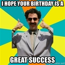 Borat Meme - I hope your birthday is a  Great success
