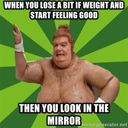 Fat Bastard - When you lose a bit if weight and start feeLing good Then you look In The mirroR