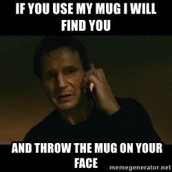 liam neeson taken - if you use my mug i will find you  and throw the mug on your face