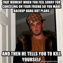 Scumbag Steve - that moment when you feel sorry for canceling on your friend so you make backup hang out plans and then he tells you to kill yourself