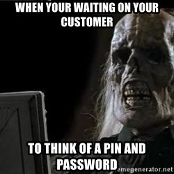 OP will surely deliver skeleton - When Your waiting on your customer To think of a pin and passWord