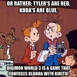 This is Spirou and Fantasio reporting... - Or rather: Tyler's are red, Koda's are blue, Digimon World 3 is a game that confuses Klonoa with Kirito!