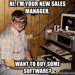 Nerd - hi. i'm your new sales manager. WANT TO BUY some software?