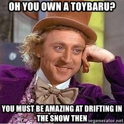 Willy Wonka - Oh you own a toybaru? You must be amazing at drifting in the snow then