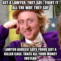 Willy Wonka - Get a lawyer, they say... fight it all the way, they say Lawyer agrees! Says youve got a killer case. Takes all your money instead