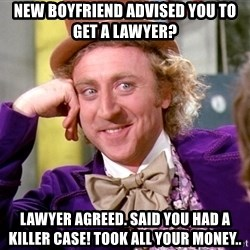 Willy Wonka - New boyfriend advised you to get a lawyer? Lawyer agreed. Said you had a killer case! Took all your money..