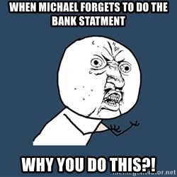 Y U No - when michael forgets to do the bank statment why you do this?!