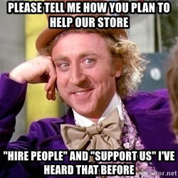 "Willy Wonka - please tell me how you plan to help our store ""hire people"" and ""support us"" i've heard that before"