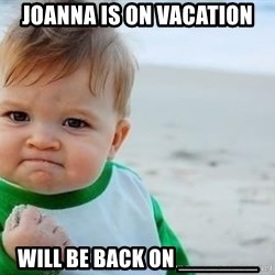 fist pump baby - Joanna is on vacation will be back on ______