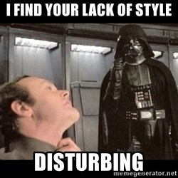 I find your lack of faith disturbing - I find your lack of style disturbing