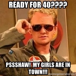 Barney Stinson - Ready for 40????  Pssshaw!  My Girls are in Town!!!