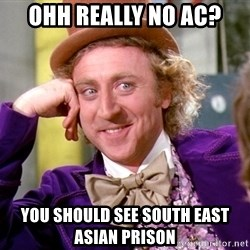 Willy Wonka - ohh really no ac? you should see south east asian prison